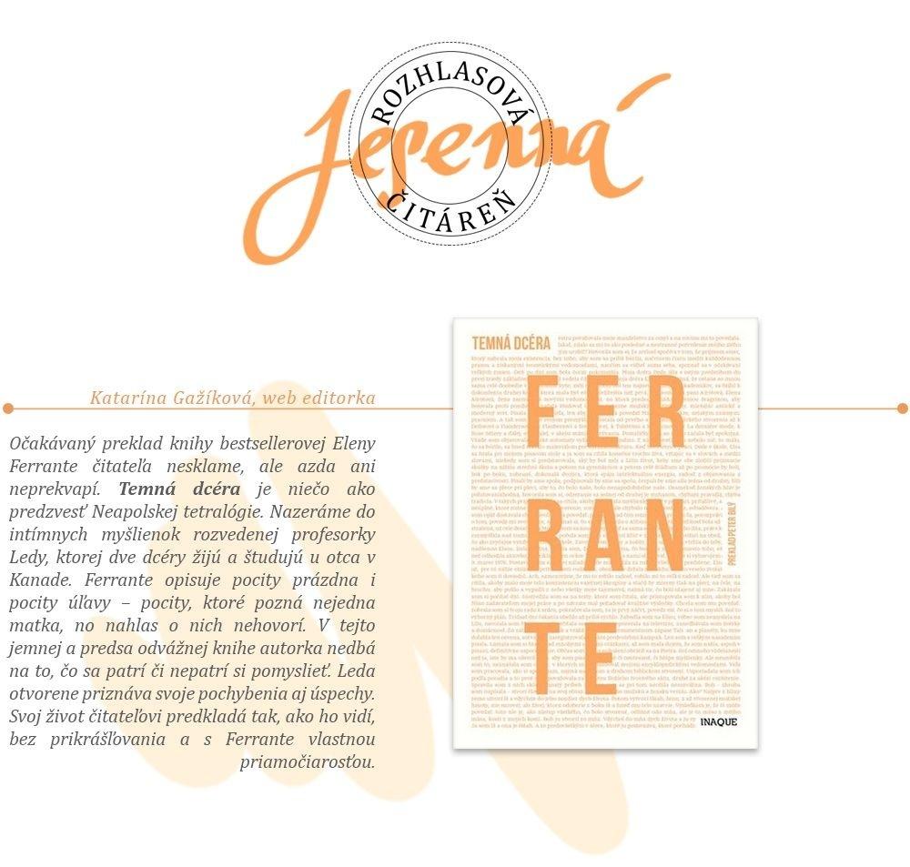 Katarína Gažíková, web editorka: Elena Ferrante: Temná dcéra Očakávaný preklad knihy bestsellerovej Eleny Ferrante čitateľa nesklame, ale azda ani neprekvapí. Temná dcéra je niečo ako predzvesť Neapolskej tetralógie. Nazeráme do intímnych myšlienok rozvedenej profesorky Ledy, ktorej dve dcéry žijú a študujú u otca v Kanade. Ferrante opisuje pocity prázdna i pocity úľavy – pocity, ktoré pozná nejedna matka, no nahlas o nich nehovorí. V tejto jemnej a predsa odvážnej knihe autorka nedbá na to, čo sa patrí a nepatrí si pomyslieť. Leda otvorene priznáva svoje pochybenia aj úspechy. Svoj život čitateľovi predkladá tak, ako ho vidí, bez prikrášľovania a s Ferrante vlastnou priamočiarosťou.